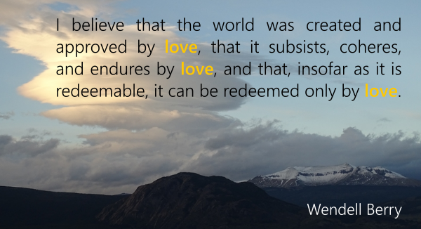 """I believe that the world was created and approved by love, that it subsists, coheres, and endures by love, and that, insofar as it is redeemable, it can be redeemed only by love."" (Wendell Berry)"